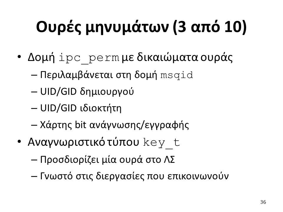 Ουρές μηνυμάτων (3 από 10) Δομή ipc_perm με δικαιώματα ουράς – Περιλαμβάνεται στη δομή msqid – UID/GID δημιουργού – UID/GID ιδιοκτήτη – Χάρτης bit ανάγνωσης/εγγραφής Αναγνωριστικό τύπου key_t – Προσδιορίζει μία ουρά στο ΛΣ – Γνωστό στις διεργασίες που επικοινωνούν 36