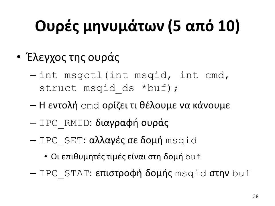 Ουρές μηνυμάτων (5 από 10) Έλεγχος της ουράς – int msgctl(int msqid, int cmd, struct msqid_ds *buf); – Η εντολή cmd ορίζει τι θέλουμε να κάνουμε – IPC_RMID : διαγραφή ουράς – IPC_SET : αλλαγές σε δομή msqid Οι επιθυμητές τιμές είναι στη δομή buf – IPC_STAT : επιστροφή δομής msqid στην buf 38