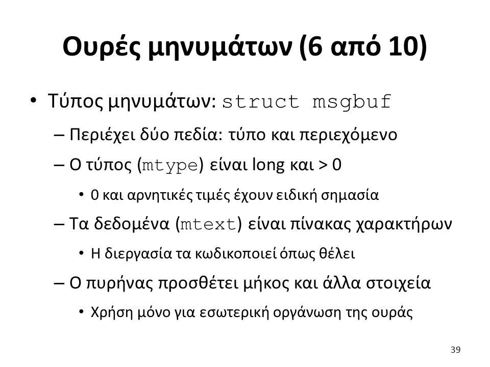 Ουρές μηνυμάτων (6 από 10) Τύπος μηνυμάτων: struct msgbuf – Περιέχει δύο πεδία: τύπο και περιεχόμενο – Ο τύπος ( mtype ) είναι long και > 0 0 και αρνητικές τιμές έχουν ειδική σημασία – Τα δεδομένα ( mtext ) είναι πίνακας χαρακτήρων Η διεργασία τα κωδικοποιεί όπως θέλει – Ο πυρήνας προσθέτει μήκος και άλλα στοιχεία Χρήση μόνο για εσωτερική οργάνωση της ουράς 39