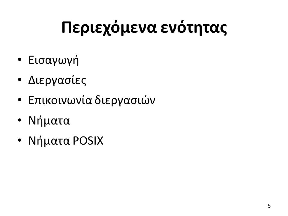 Περιεχόμενα ενότητας Εισαγωγή Διεργασίες Επικοινωνία διεργασιών Νήματα Νήματα POSIX 5