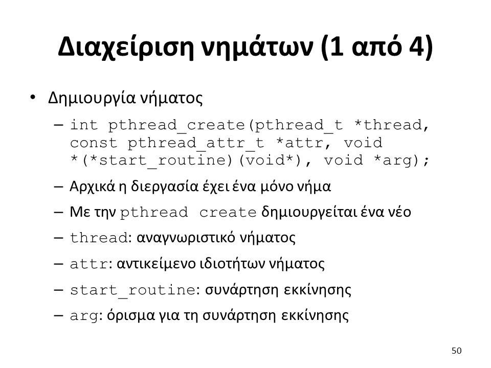 Διαχείριση νημάτων (1 από 4) Δημιουργία νήματος – int pthread_create(pthread_t *thread, const pthread_attr_t *attr, void *(*start_routine)(void*), void *arg); – Αρχικά η διεργασία έχει ένα μόνο νήμα – Με την pthread create δημιουργείται ένα νέο – thread : αναγνωριστικό νήματος – attr : αντικείμενο ιδιοτήτων νήματος – start_routine : συνάρτηση εκκίνησης – arg : όρισμα για τη συνάρτηση εκκίνησης 50