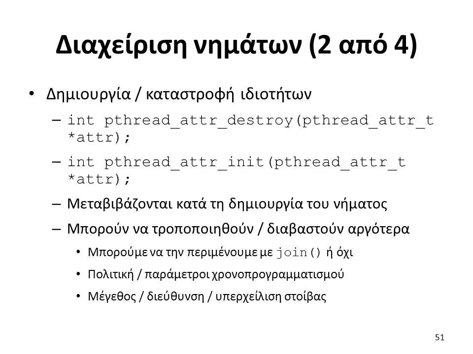 Διαχείριση νημάτων (2 από 4) Δημιουργία / καταστροφή ιδιοτήτων – int pthread_attr_destroy(pthread_attr_t *attr); – int pthread_attr_init(pthread_attr_t *attr); – Μεταβιβάζονται κατά τη δημιουργία του νήματος – Μπορούν να τροποποιηθούν / διαβαστούν αργότερα Μπορούμε να την περιμένουμε με join() ή όχι Πολιτική / παράμετροι χρονοπρογραμματισμού Μέγεθος / διεύθυνση / υπερχείλιση στοίβας 51