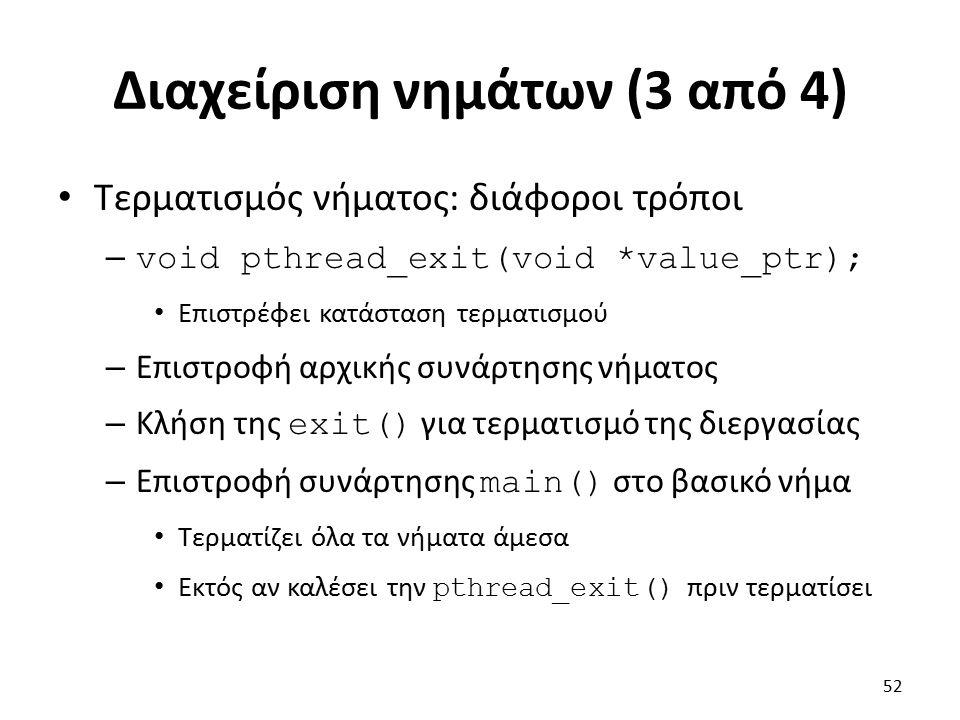 Διαχείριση νημάτων (3 από 4) Τερματισμός νήματος: διάφοροι τρόποι – void pthread_exit(void *value_ptr); Επιστρέφει κατάσταση τερματισμού – Επιστροφή αρχικής συνάρτησης νήματος – Κλήση της exit() για τερματισμό της διεργασίας – Επιστροφή συνάρτησης main() στο βασικό νήμα Τερματίζει όλα τα νήματα άμεσα Εκτός αν καλέσει την pthread_exit() πριν τερματίσει 52