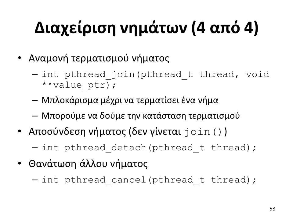 Διαχείριση νημάτων (4 από 4) Αναμονή τερματισμού νήματος – int pthread_join(pthread_t thread, void **value_ptr); – Μπλοκάρισμα μέχρι να τερματίσει ένα νήμα – Μπορούμε να δούμε την κατάσταση τερματισμού Αποσύνδεση νήματος (δεν γίνεται join() ) – int pthread_detach(pthread_t thread); Θανάτωση άλλου νήματος – int pthread_cancel(pthread_t thread); 53
