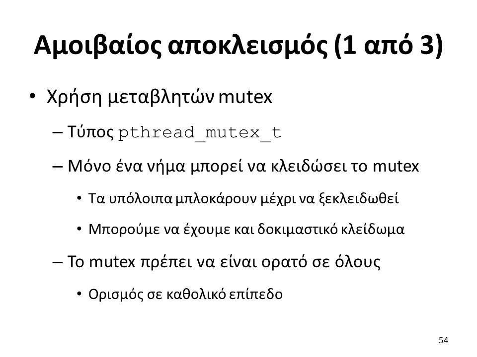 Αμοιβαίος αποκλεισμός (1 από 3) Χρήση μεταβλητών mutex – Τύπος pthread_mutex_t – Μόνο ένα νήμα μπορεί να κλειδώσει το mutex Τα υπόλοιπα μπλοκάρουν μέχρι να ξεκλειδωθεί Μπορούμε να έχουμε και δοκιμαστικό κλείδωμα – Το mutex πρέπει να είναι ορατό σε όλους Ορισμός σε καθολικό επίπεδο 54