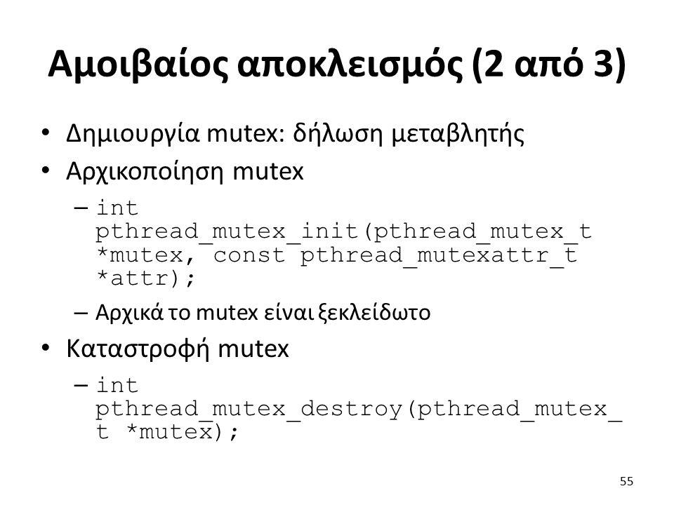 Αμοιβαίος αποκλεισμός (2 από 3) Δημιουργία mutex: δήλωση μεταβλητής Αρχικοποίηση mutex – int pthread_mutex_init(pthread_mutex_t *mutex, const pthread_mutexattr_t *attr); – Αρχικά το mutex είναι ξεκλείδωτο Καταστροφή mutex – int pthread_mutex_destroy(pthread_mutex_ t *mutex); 55