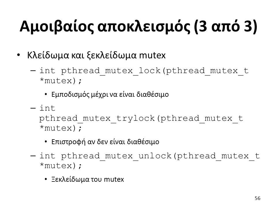 Αμοιβαίος αποκλεισμός (3 από 3) Κλείδωμα και ξεκλείδωμα mutex – int pthread_mutex_lock(pthread_mutex_t *mutex); Εμποδισμός μέχρι να είναι διαθέσιμο – int pthread_mutex_trylock(pthread_mutex_t *mutex); Επιστροφή αν δεν είναι διαθέσιμο – int pthread_mutex_unlock(pthread_mutex_t *mutex); Ξεκλείδωμα του mutex 56