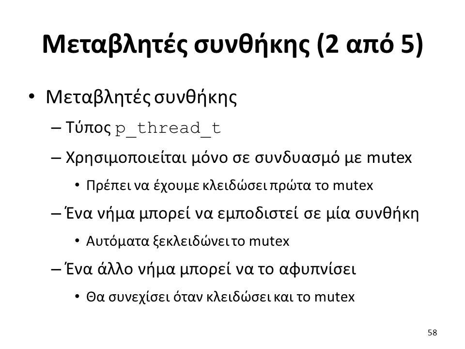 Μεταβλητές συνθήκης (2 από 5) Μεταβλητές συνθήκης – Τύπος p_thread_t – Χρησιμοποιείται μόνο σε συνδυασμό με mutex Πρέπει να έχουμε κλειδώσει πρώτα το mutex – Ένα νήμα μπορεί να εμποδιστεί σε μία συνθήκη Αυτόματα ξεκλειδώνει το mutex – Ένα άλλο νήμα μπορεί να το αφυπνίσει Θα συνεχίσει όταν κλειδώσει και το mutex 58