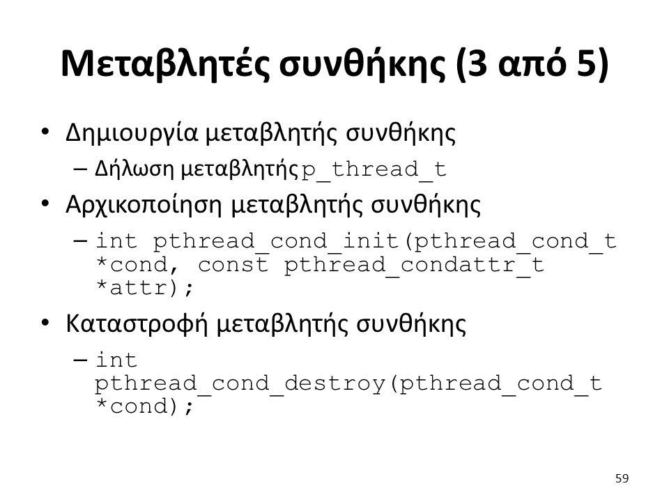 Μεταβλητές συνθήκης (3 από 5) Δημιουργία μεταβλητής συνθήκης – Δήλωση μεταβλητής p_thread_t Αρχικοποίηση μεταβλητής συνθήκης – int pthread_cond_init(pthread_cond_t *cond, const pthread_condattr_t *attr); Καταστροφή μεταβλητής συνθήκης – int pthread_cond_destroy(pthread_cond_t *cond); 59