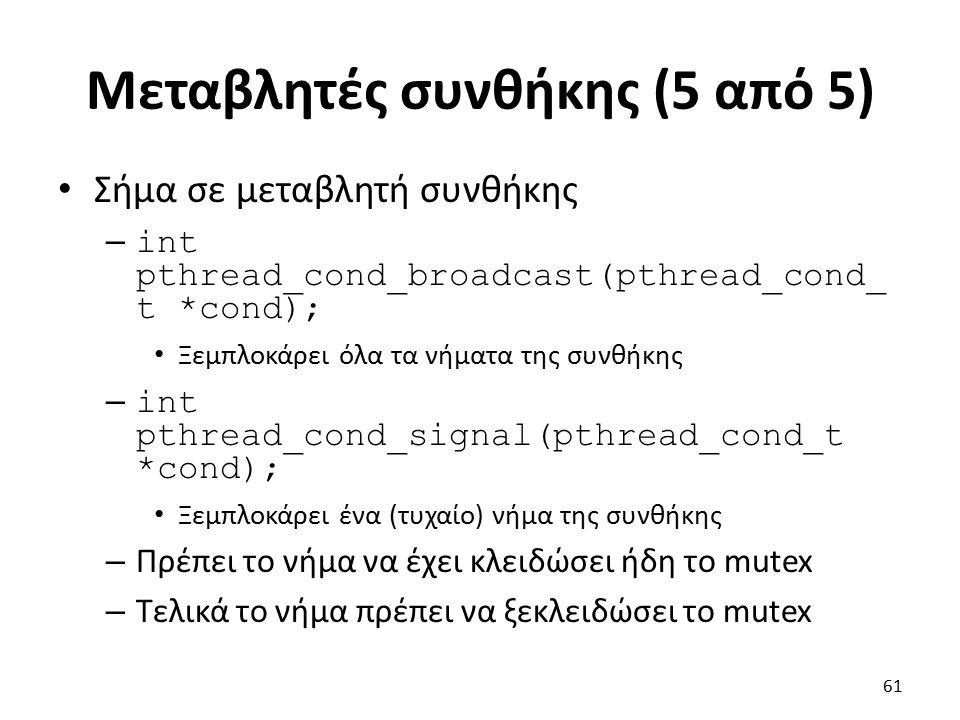 Μεταβλητές συνθήκης (5 από 5) Σήμα σε μεταβλητή συνθήκης – int pthread_cond_broadcast(pthread_cond_ t *cond); Ξεμπλοκάρει όλα τα νήματα της συνθήκης – int pthread_cond_signal(pthread_cond_t *cond); Ξεμπλοκάρει ένα (τυχαίο) νήμα της συνθήκης – Πρέπει το νήμα να έχει κλειδώσει ήδη το mutex – Τελικά το νήμα πρέπει να ξεκλειδώσει το mutex 61