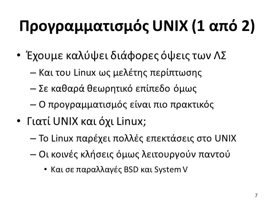 Προγραμματισμός UNIX (1 από 2) Έχουμε καλύψει διάφορες όψεις των ΛΣ – Και του Linux ως μελέτης περίπτωσης – Σε καθαρά θεωρητικό επίπεδο όμως – Ο προγραμματισμός είναι πιο πρακτικός Γιατί UNIX και όχι Linux; – Το Linux παρέχει πολλές επεκτάσεις στο UNIX – Οι κοινές κλήσεις όμως λειτουργούν παντού Και σε παραλλαγές BSD και System V 7