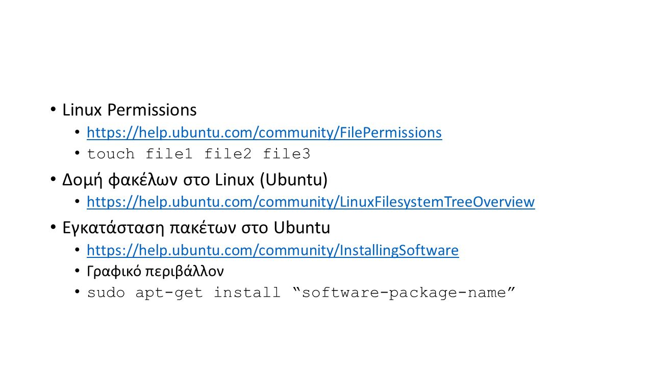 Linux Permissions https://help.ubuntu.com/community/FilePermissions touch file1 file2 file3 Δομή φακέλων στο Linux (Ubuntu) https://help.ubuntu.com/community/LinuxFilesystemTreeOverview Εγκατάσταση πακέτων στο Ubuntu https://help.ubuntu.com/community/InstallingSoftware Γραφικό περιβάλλον sudo apt-get install software-package-name