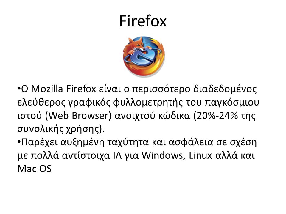 Firefox O Mozilla Firefox είναι ο περισσότερο διαδεδομένος ελεύθερος γραφικός φυλλομετρητής του παγκόσμιου ιστού (Web Browser) ανοιχτού κώδικα (20%-24