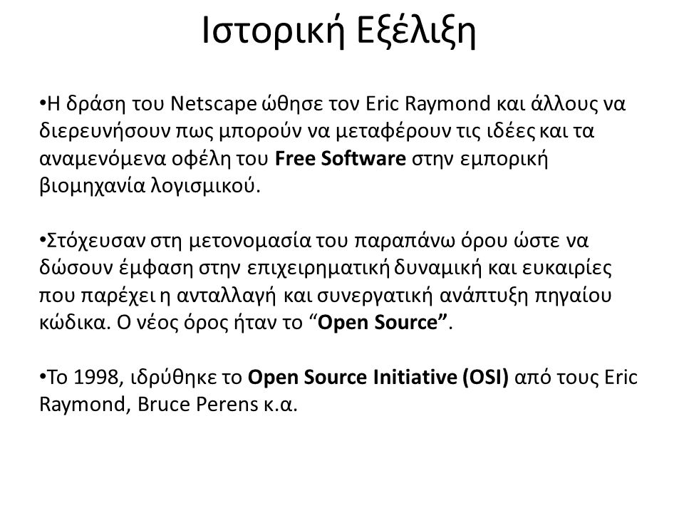 Ιστορική Εξέλιξη H δράση του Netscape ώθησε τον Eric Raymond και άλλους να διερευνήσουν πως μπορούν να μεταφέρουν τις ιδέες και τα αναμενόμενα οφέλη τ