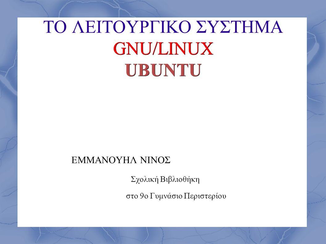 GNU/LINUX UBUNTU ΤΟ ΛΕΙΤΟΥΡΓΙΚΟ ΣΥΣΤΗΜΑ GNU/LINUX UBUNTU ΕΜΜΑΝΟΥΗΛ ΝΙΝΟΣ Σχολική Βιβλιοθήκη στο 9ο Γυμνάσιο Περιστερίου