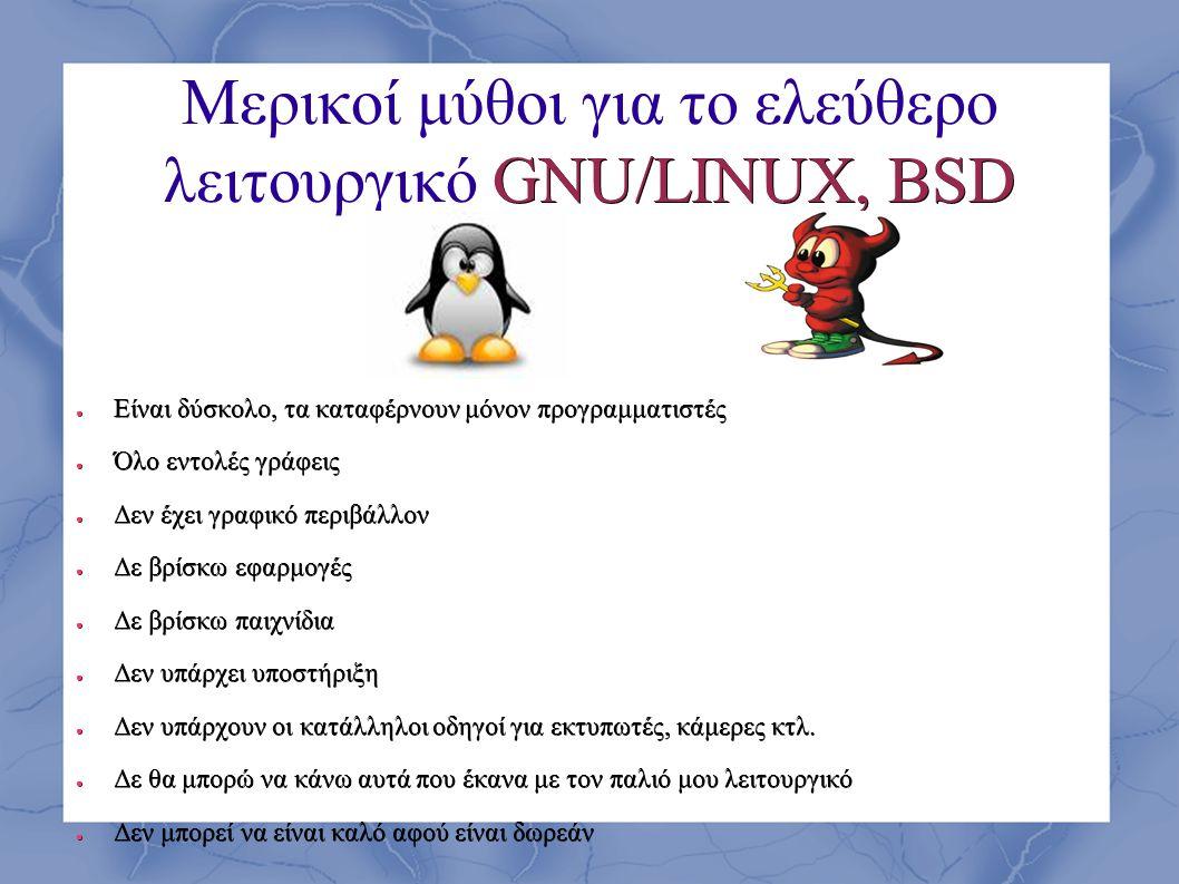 GNU/LINUX, BSD Μερικοί μύθοι για το ελεύθερο λειτουργικό GNU/LINUX, BSD ● Είναι δύσκολο, τα καταφέρνουν μόνον προγραμματιστές ● Όλο εντολές γράφεις ●