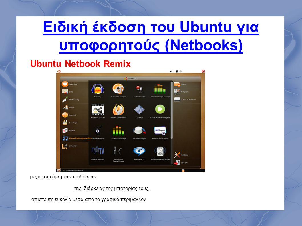 Ειδική έκδοση του Ubuntu για υποφορητούς (Netbooks) Ubuntu Netbook Remix μεγιστοποίηση των επιδόσεων, της διάρκειας της μπαταρίας τους, απίστευτη ευκολία μέσα από το γραφικό περιβάλλον