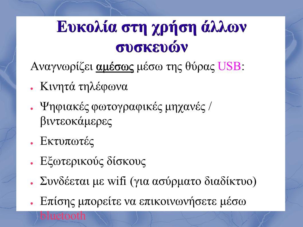 Ευκολία στη χρήση άλλων συσκευών αμέσως Αναγνωρίζει αμέσως μέσω της θύρας USB: ● Κινητά τηλέφωνα ● Ψηφιακές φωτογραφικές μηχανές / βιντεοκάμερες ● Εκτυπωτές ● Εξωτερικούς δίσκους ● Συνδέεται με wifi (για ασύρματο διαδίκτυο) ● Επίσης μπορείτε να επικοινωνήσετε μέσω bluetooth