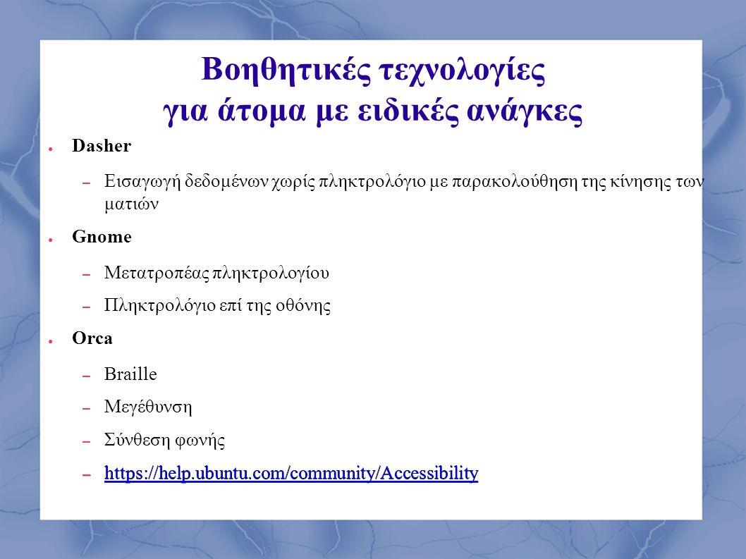 Βοηθητικές τεχνολογίες για άτομα με ειδικές ανάγκες ● Dasher – Εισαγωγή δεδομένων χωρίς πληκτρολόγιο με παρακολούθηση της κίνησης των ματιών ● Gnome –