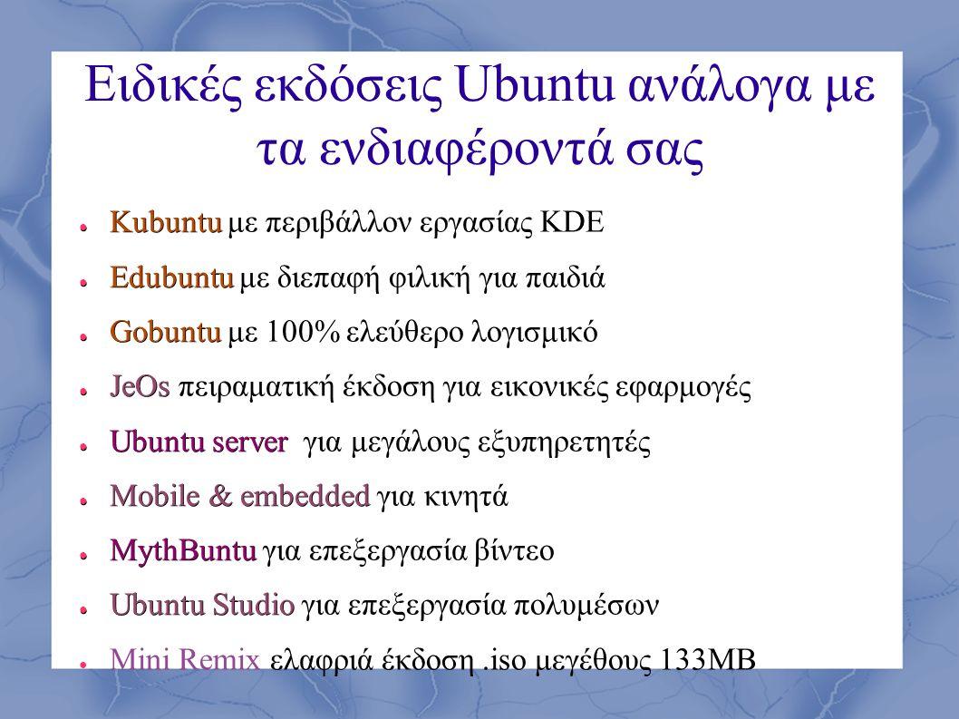 Ειδικές εκδόσεις Ubuntu ανάλογα με τα ενδιαφέροντά σας ● Kubuntu ● Kubuntu με περιβάλλον εργασίας KDE ● Edubuntu ● Edubuntu με διεπαφή φιλική για παιδ