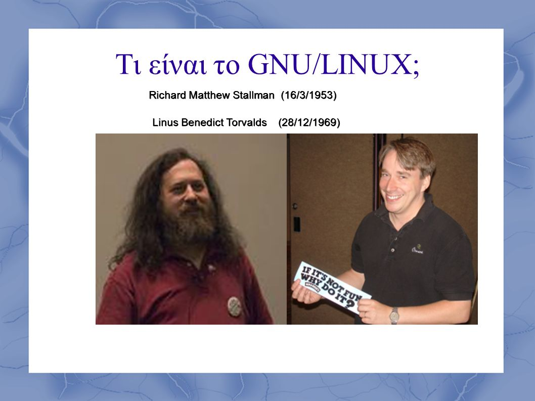 Τι είναι το GNU/LINUX; RICHARD STALLMAN Richard Matthew Stallman (16/3/1953) Richard Matthew Stallman (16/3/1953) Linus Benedict Torvalds (28/12/1969) Linus Benedict Torvalds (28/12/1969)