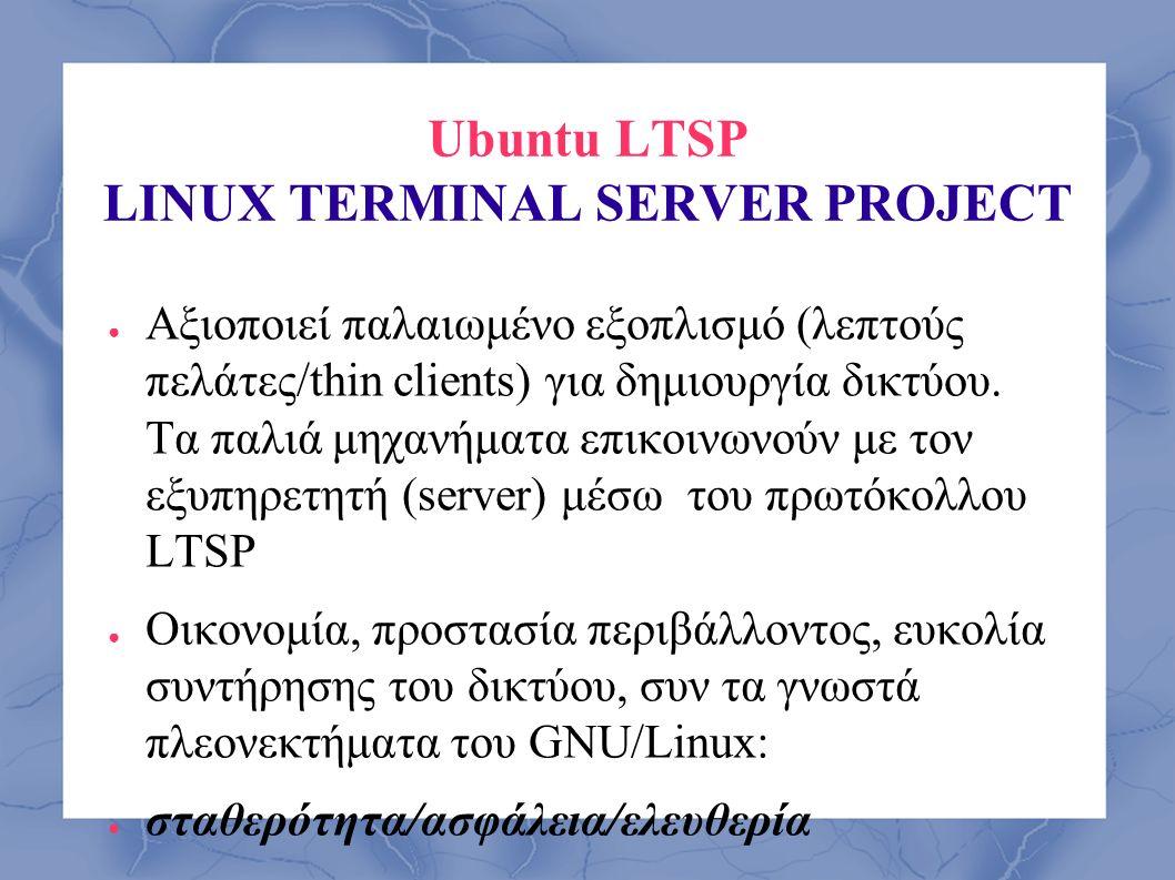 Ubuntu LTSP LINUX TERMINAL SERVER PROJECT ● Αξιοποιεί παλαιωμένο εξοπλισμό (λεπτούς πελάτες/thin clients) για δημιουργία δικτύου. Τα παλιά μηχανήματα
