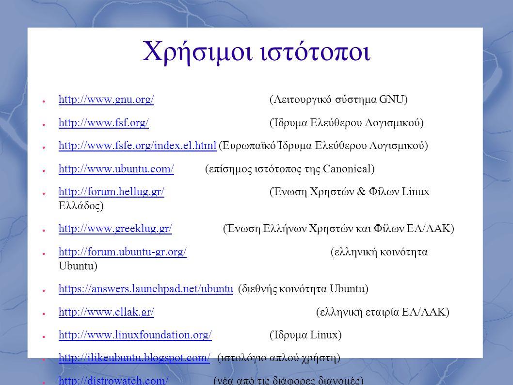 Χρήσιμοι ιστότοποι ● http://www.gnu.org/(Λειτουργικό σύστημα GNU) http://www.gnu.org/ ● http://www.fsf.org/ (Ίδρυμα Ελεύθερου Λογισμικού) http://www.fsf.org/ ● http://www.fsfe.org/index.el.html (Ευρωπαϊκό Ίδρυμα Ελεύθερου Λογισμικού) http://www.fsfe.org/index.el.html ● http://www.ubuntu.com/ (επίσημος ιστότοπος της Canonical) http://www.ubuntu.com/ ● http://forum.hellug.gr/ (Ένωση Χρηστών & Φίλων Linux Ελλάδος) http://forum.hellug.gr/ ● http://www.greeklug.gr/ (Ένωση Ελλήνων Χρηστών και Φίλων ΕΛ/ΛΑΚ) http://www.greeklug.gr/ ● http://forum.ubuntu-gr.org/ (ελληνική κοινότητα Ubuntu) http://forum.ubuntu-gr.org/ ● https://answers.launchpad.net/ubuntu (διεθνής κοινότητα Ubuntu) https://answers.launchpad.net/ubuntu ● http://www.ellak.gr/(ελληνική εταιρία ΕΛ/ΛΑΚ) http://www.ellak.gr/ ● http://www.linuxfoundation.org/(Ίδρυμα Linux) http://www.linuxfoundation.org/ ● http://ilikeubuntu.blogspot.com/ (ιστολόγιο απλού χρήστη) http://ilikeubuntu.blogspot.com/ ● http://distrowatch.com/ (νέα από τις διάφορες διανομές) http://distrowatch.com/