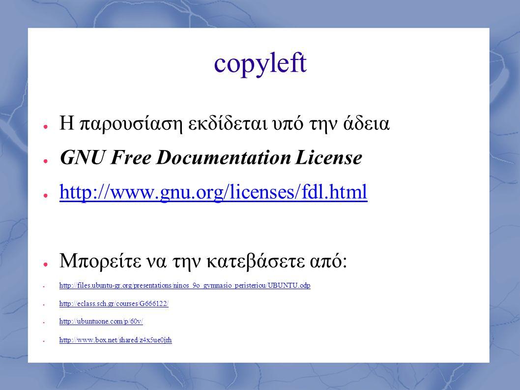 copyleft ● H παρουσίαση εκδίδεται υπό την άδεια ● GNU Free Documentation License ● http://www.gnu.org/licenses/fdl.html http://www.gnu.org/licenses/fdl.html ● Μπορείτε να την κατεβάσετε από: ● http://files.ubuntu-gr.org/presentations/ninos_9o_gymnasio_peristeriou/UBUNTU.odp http://files.ubuntu-gr.org/presentations/ninos_9o_gymnasio_peristeriou/UBUNTU.odp ● http://eclass.sch.gr/courses/G666122/ http://eclass.sch.gr/courses/G666122/ ● http://ubuntuone.com/p/60y/ http://ubuntuone.com/p/60y/ ● http://www.box.net/shared/z4x5ue0jrh http://www.box.net/shared/z4x5ue0jrh
