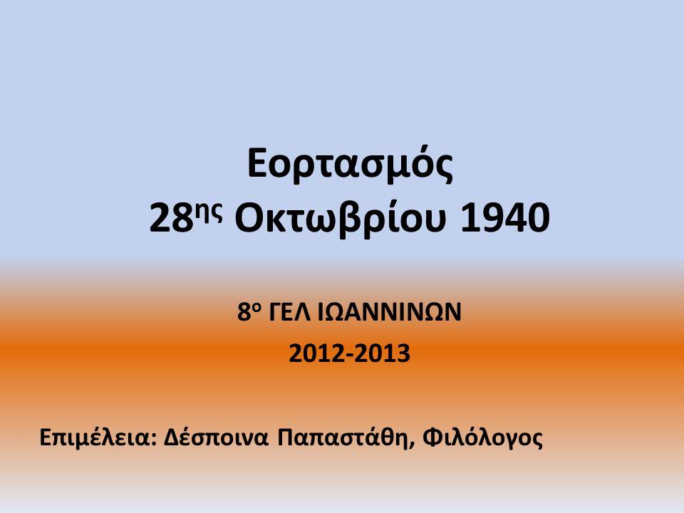 Εορτασμός 28 ης Οκτωβρίου 1940 8 ο ΓΕΛ ΙΩΑΝΝΙΝΩΝ 2012-2013 Επιμέλεια: Δέσποινα Παπαστάθη, Φιλόλογος