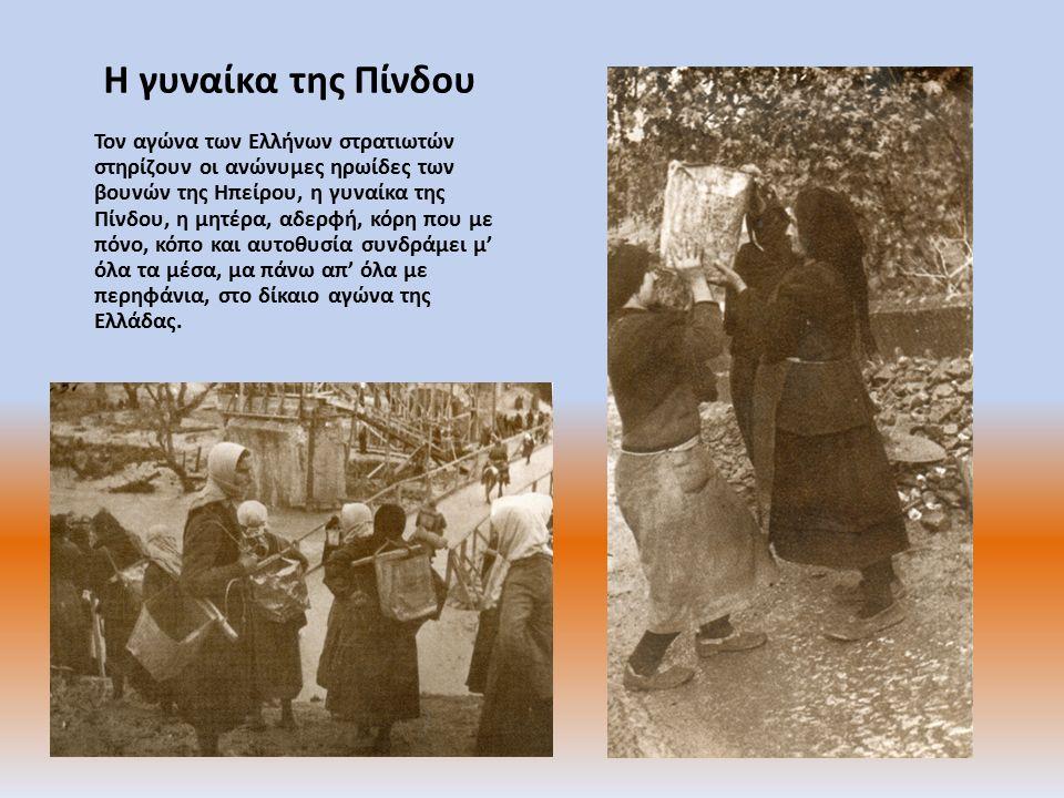 Η γυναίκα της Πίνδου Τον αγώνα των Ελλήνων στρατιωτών στηρίζουν οι ανώνυμες ηρωίδες των βουνών της Ηπείρου, η γυναίκα της Πίνδου, η μητέρα, αδερφή, κόρη που με πόνο, κόπο και αυτοθυσία συνδράμει μ' όλα τα μέσα, μα πάνω απ' όλα με περηφάνια, στο δίκαιο αγώνα της Ελλάδας.