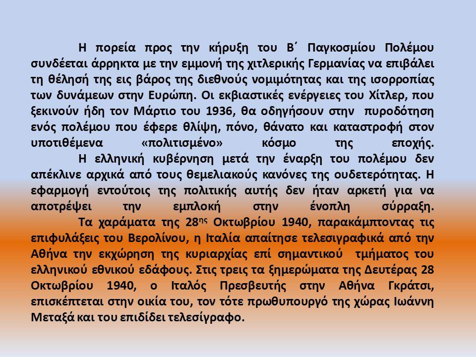 «ΟΧΙ» Ο Μεταξάς απορρίπτει την ιταμή αξίωση λέγοντας «Πόλεμος λοιπόν» και απευθύνει διάγγελμα προς τον ελληνικό λαό: «Η στιγμή επέστη που θα αγωνισθώμεν διά την ανεξαρτησίαν της Ελλάδος, την ακεραιότητα και την τιμήν της.