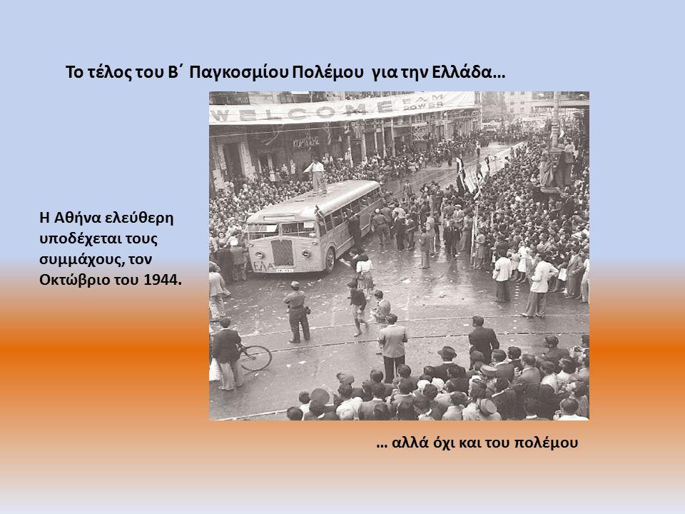 Το τέλος του Β΄ Παγκοσμίου Πολέμου για την Ελλάδα… … αλλά όχι και του πολέμου Η Αθήνα ελεύθερη υποδέχεται τους συμμάχους, τον Οκτώβριο του 1944.