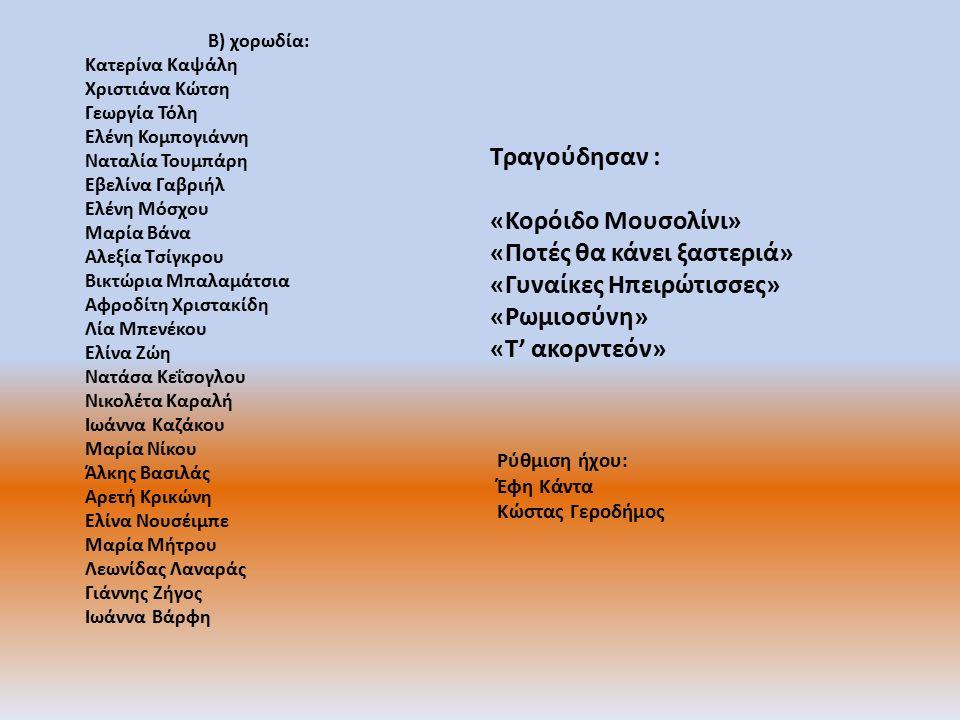 Β) χορωδία : Κατερίνα Καψάλη Χριστιάνα Κώτση Γεωργία Τόλη Ελένη Κομπογιάννη Ναταλία Τουμπάρη Εβελίνα Γαβριήλ Ελένη Μόσχου Μαρία Βάνα Αλεξία Τσίγκρου Βικτώρια Μπαλαμάτσια Αφροδίτη Χριστακίδη Λία Μπενέκου Ελίνα Ζώη Νατάσα Κεΐσογλου Νικολέτα Καραλή Ιωάννα Καζάκου Μαρία Νίκου Άλκης Βασιλάς Αρετή Κρικώνη Ελίνα Νουσέιμπε Μαρία Μήτρου Λεωνίδας Λαναράς Γιάννης Ζήγος Ιωάννα Βάρφη Τραγούδησαν : «Κορόιδο Μουσολίνι» «Ποτές θα κάνει ξαστεριά» «Γυναίκες Ηπειρώτισσες» «Ρωμιοσύνη» «Τ' ακορντεόν» Ρύθμιση ήχου: Έφη Κάντα Κώστας Γεροδήμος