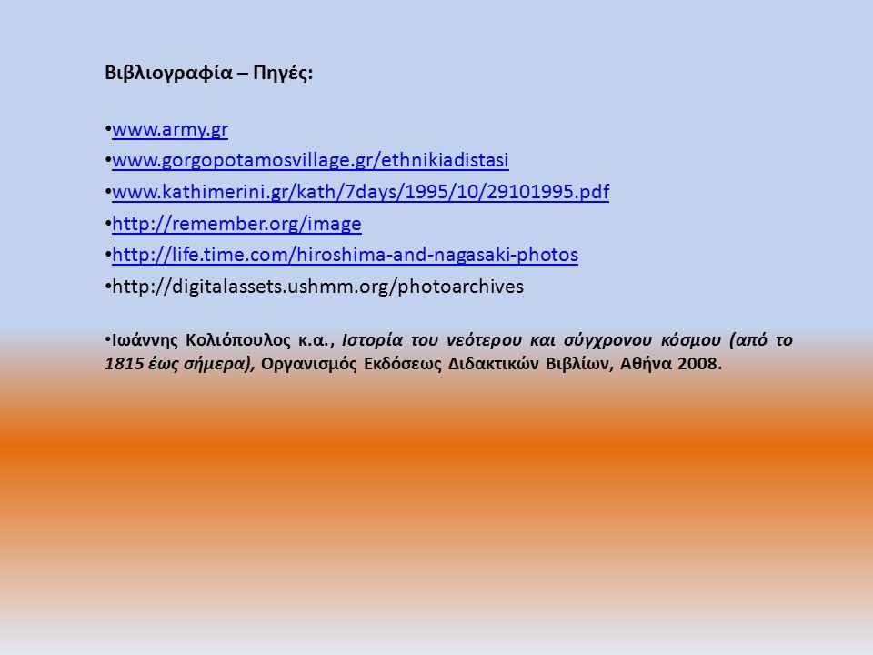 Βιβλιογραφία – Πηγές: www.army.gr www.gorgopotamosvillage.gr/ethnikiadistasi www.kathimerini.gr/kath/7days/1995/10/29101995.pdf http://remember.org/image http://life.time.com/hiroshima-and-nagasaki-photos http://digitalassets.ushmm.org/photoarchives Ιωάννης Κολιόπουλος κ.α., Ιστορία του νεότερου και σύγχρονου κόσμου (από το 1815 έως σήμερα), Οργανισμός Εκδόσεως Διδακτικών Βιβλίων, Αθήνα 2008.