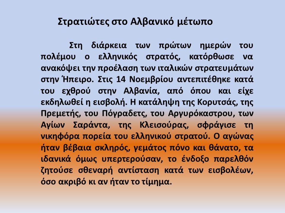 Στρατιώτες στο Αλβανικό μέτωπο Στη διάρκεια των πρώτων ημερών του πολέμου ο ελληνικός στρατός, κατόρθωσε να ανακόψει την προέλαση των ιταλικών στρατευμάτων στην Ήπειρο.