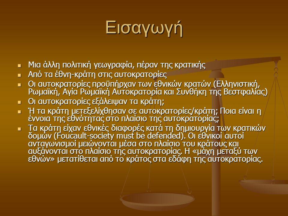Εισαγωγή Μια άλλη πολιτική γεωγραφία, πέραν της κρατικής Μια άλλη πολιτική γεωγραφία, πέραν της κρατικής Από τα έθνη-κράτη στις αυτοκρατορίες Από τα έθνη-κράτη στις αυτοκρατορίες Οι αυτοκρατορίες προϋπήρχαν των εθνικών κρατών (Ελληνιστική, Ρωμαϊκή, Αγία Ρωμαϊκή Αυτοκρατορία και Συνθήκη της Βεστφαλίας) Οι αυτοκρατορίες προϋπήρχαν των εθνικών κρατών (Ελληνιστική, Ρωμαϊκή, Αγία Ρωμαϊκή Αυτοκρατορία και Συνθήκη της Βεστφαλίας) Οι αυτοκρατορίες εξάλειψαν τα κράτη; Οι αυτοκρατορίες εξάλειψαν τα κράτη; Ή τα κράτη μετεξελίχθησαν σε αυτοκρατορίες/κράτη; Ποια είναι η έννοια της εθνότητας στο πλαίσιο της αυτοκρατορίας; Ή τα κράτη μετεξελίχθησαν σε αυτοκρατορίες/κράτη; Ποια είναι η έννοια της εθνότητας στο πλαίσιο της αυτοκρατορίας; Τα κράτη είχαν εθνικές διαφορές κατά τη δημιουργία των κρατικών δομών (Foucault-society must be defended).