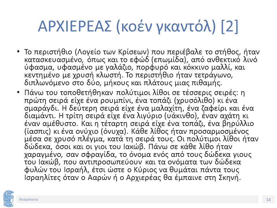 14 Θεσμολογία ΑΡΧΙΕΡΕΑΣ (κοέν γκαντόλ) [2] Το περιστήθιο (Λογείο των Κρίσεων) που περιέβαλε το στήθος, ήταν κατασκευασμένο, όπως και το εφώδ (επωμίδα)