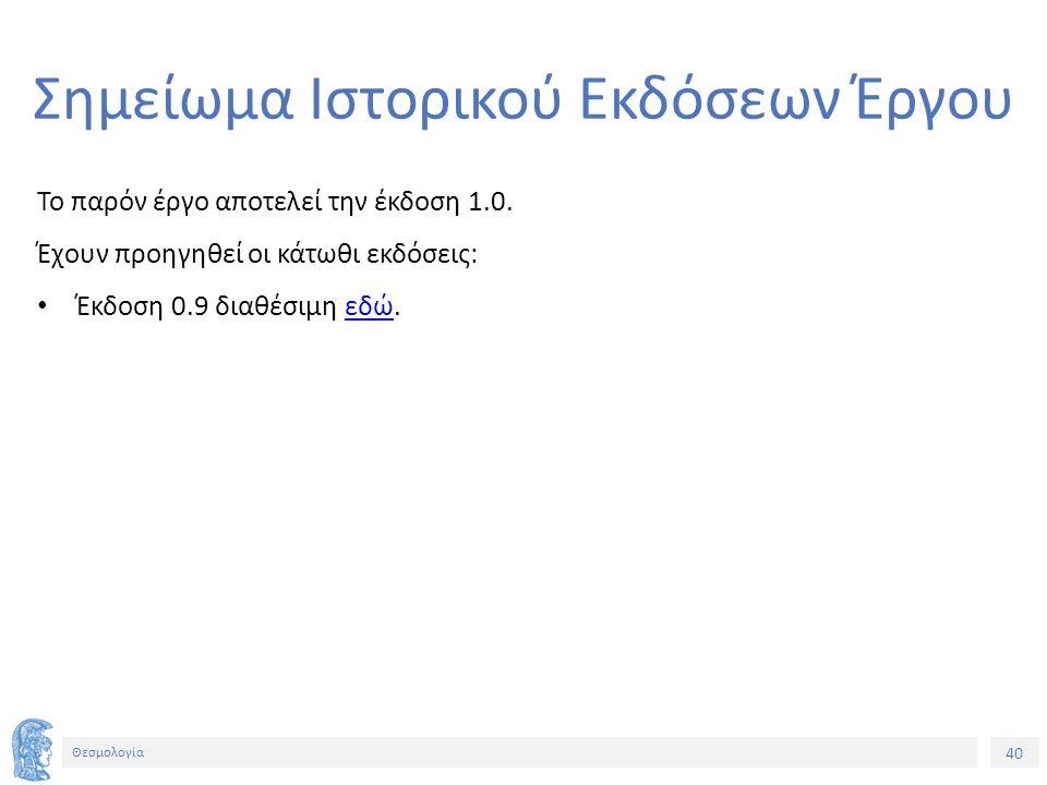 40 Θεσμολογία Σημείωμα Ιστορικού Εκδόσεων Έργου Το παρόν έργο αποτελεί την έκδοση 1.0. Έχουν προηγηθεί οι κάτωθι εκδόσεις: Έκδοση 0.9 διαθέσιμη εδώ.εδ