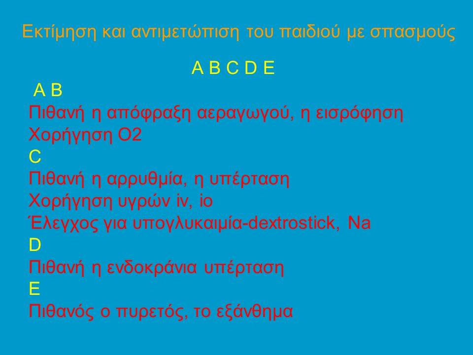 Εκτίμηση και αντιμετώπιση του παιδιού με σπασμούς A B C D E Α Β Πιθανή η απόφραξη αεραγωγού, η εισρόφηση Χορήγηση Ο2 C Πιθανή η αρρυθμία, η υπέρταση Χορήγηση υγρών iv, io Έλεγχος για υπογλυκαιμία-dextrostick, Νa D Πιθανή η ενδοκράνια υπέρταση E Πιθανός ο πυρετός, το εξάνθημα