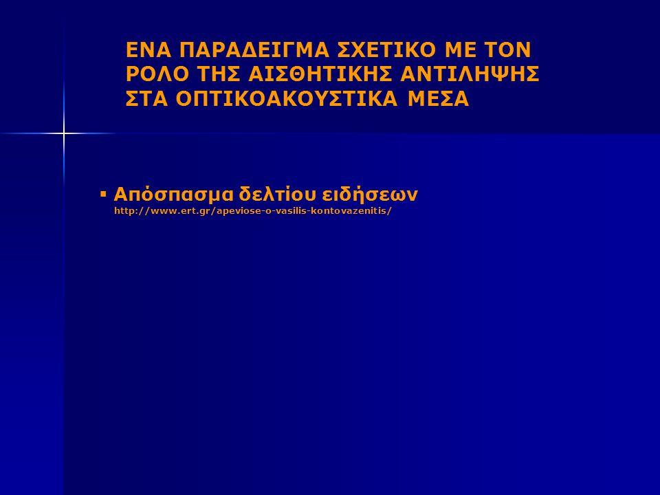 ΕΝΑ ΠΑΡΑΔΕΙΓΜΑ ΣΧΕΤΙΚΟ ΜΕ ΤΟΝ ΡΟΛΟ ΤΗΣ ΑΙΣΘΗΤΙΚΗΣ ΑΝΤΙΛΗΨΗΣ ΣΤΑ ΟΠΤΙΚΟΑΚΟΥΣΤΙΚΑ ΜΕΣΑ  Απόσπασμα δελτίου ειδήσεων http://www.ert.gr/apeviose-o-vasilis-kontovazenitis/