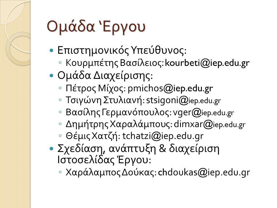 Ομάδα ' Εργου Επιστημονικός Υπεύθυνος : ◦ Κουρμπέτης Βασίλειος : kourbeti@iep.edu.gr Ομάδα Διαχείρισης : ◦ Πέτρος Μίχος : pmichos@iep.edu.gr ◦ Τσιγώνη Στυλιανή : stsigoni@ iep.edu.gr ◦ Βασίλης Γερμανόπουλος : vger@ iep.edu.gr ◦ Δημήτρης Χαραλάμπους : dimxar@ iep.edu.gr ◦ Θέμις Χατζή : tchatzi@iep.edu.gr Σχεδίαση, ανάπτυξη & διαχείριση Ιστοσελίδας Έργου : ◦ Χαράλαμπος Δούκας : chdoukas@iep.edu.gr