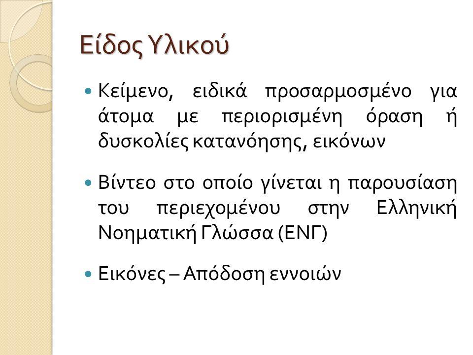 Είδος Υλικού Κείμενο, ειδικά προσαρμοσμένο για άτομα με περιορισμένη όραση ή δυσκολίες κατανόησης, εικόνων Βίντεο στο οποίο γίνεται η παρουσίαση του περιεχομένου στην Ελληνική Νοηματική Γλώσσα ( ΕΝΓ ) Εικόνες – Απόδοση εννοιών
