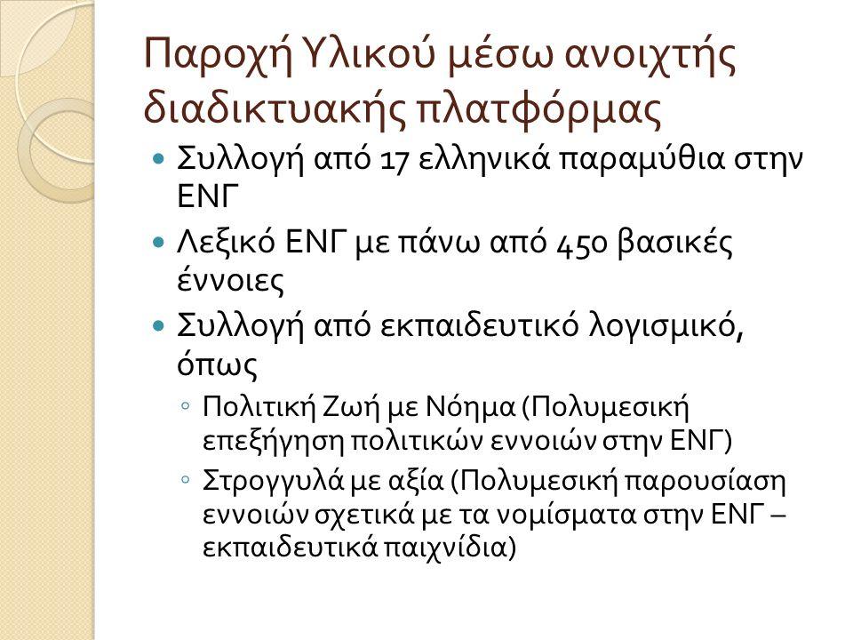 Παροχή Υλικού μέσω ανοιχτής διαδικτυακής πλατφόρμας Συλλογή από 17 ελληνικά παραμύθια στην ΕΝΓ Λεξικό ΕΝΓ με πάνω από 450 βασικές έννοιες Συλλογή από εκπαιδευτικό λογισμικό, όπως ◦ Πολιτική Ζωή με Νόημα ( Πολυμεσική επεξήγηση πολιτικών εννοιών στην ΕΝΓ ) ◦ Στρογγυλά με αξία ( Πολυμεσική παρουσίαση εννοιών σχετικά με τα νομίσματα στην ΕΝΓ – εκπαιδευτικά παιχνίδια )