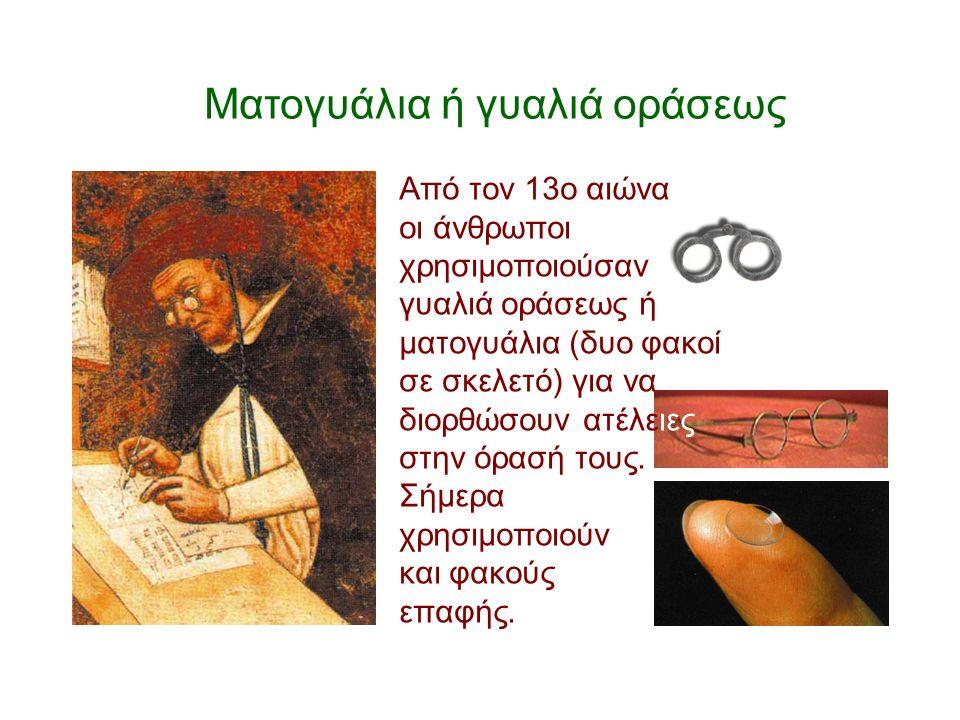 Ματογυάλια ή γυαλιά οράσεως Από τον 13ο αιώνα οι άνθρωποι χρησιμοποιούσαν γυαλιά οράσεως ή ματογυάλια (δυο φακοί σε σκελετό) για να διορθώσουν ατέλειε