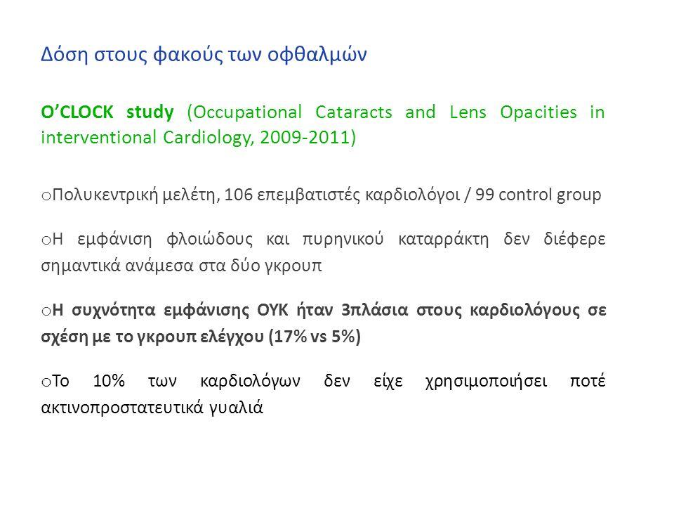 Δόση στους φακούς των οφθαλμών O'CLOCK study (Occupational Cataracts and Lens Opacities in interventional Cardiology, 2009-2011) o Πολυκεντρική μελέτη, 106 επεμβατιστές καρδιολόγοι / 99 control group o Η εμφάνιση φλοιώδους και πυρηνικού καταρράκτη δεν διέφερε σημαντικά ανάμεσα στα δύο γκρουπ o Η συχνότητα εμφάνισης ΟΥΚ ήταν 3πλάσια στους καρδιολόγους σε σχέση με το γκρουπ ελέγχου (17% vs 5%) o Το 10% των καρδιολόγων δεν είχε χρησιμοποιήσει ποτέ ακτινοπροστατευτικά γυαλιά