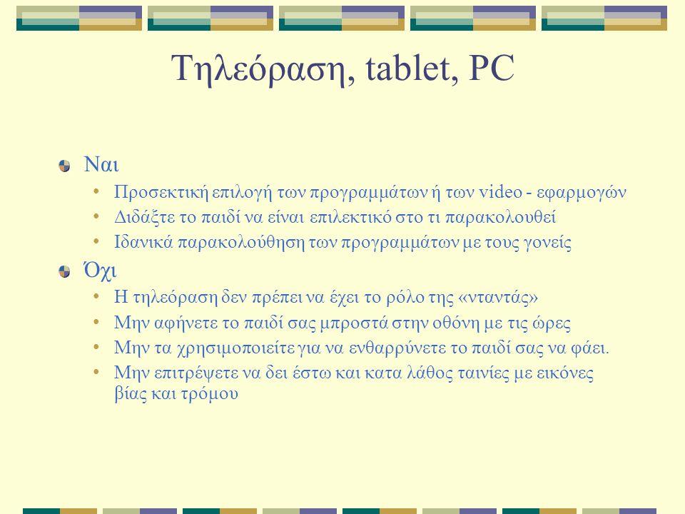 Τηλεόραση, tablet, PC Ναι Προσεκτική επιλογή των προγραμμάτων ή των video - εφαρμογών Διδάξτε το παιδί να είναι επιλεκτικό στο τι παρακολουθεί Ιδανικά παρακολούθηση των προγραμμάτων με τους γονείς Όχι Η τηλεόραση δεν πρέπει να έχει το ρόλο της «νταντάς» Mην αφήνετε το παιδί σας μπροστά στην οθόνη με τις ώρες Μην τα χρησιμοποιείτε για να ενθαρρύνετε το παιδί σας να φάει.