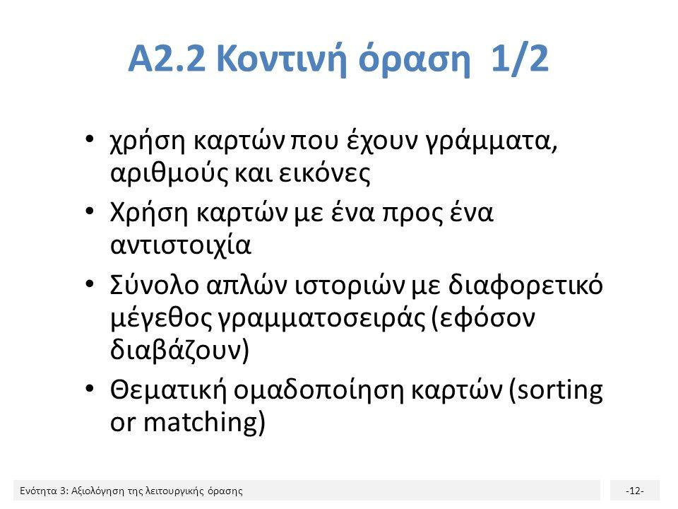 Ενότητα 3: Αξιολόγηση της λειτουργικής όρασης-12- Α2.2 Κοντινή όραση 1/2 χρήση καρτών που έχουν γράμματα, αριθμούς και εικόνες Χρήση καρτών με ένα προς ένα αντιστοιχία Σύνολο απλών ιστοριών με διαφορετικό μέγεθος γραμματοσειράς (εφόσον διαβάζουν) Θεματική ομαδοποίηση καρτών (sorting or matching)