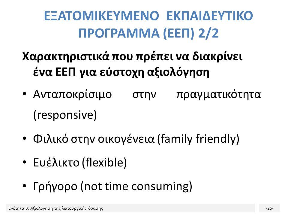 Ενότητα 3: Αξιολόγηση της λειτουργικής όρασης-25- ΕΞΑΤΟΜΙΚΕΥΜΕΝΟ ΕΚΠΑΙΔΕΥΤΙΚΟ ΠΡΟΓΡΑΜΜΑ (ΕΕΠ) 2/2 Χαρακτηριστικά που πρέπει να διακρίνει ένα ΕΕΠ για εύστοχη αξιολόγηση Ανταποκρίσιμο στην πραγματικότητα (responsive) Φιλικό στην οικογένεια (family friendly) Ευέλικτο (flexible) Γρήγορο (not time consuming)