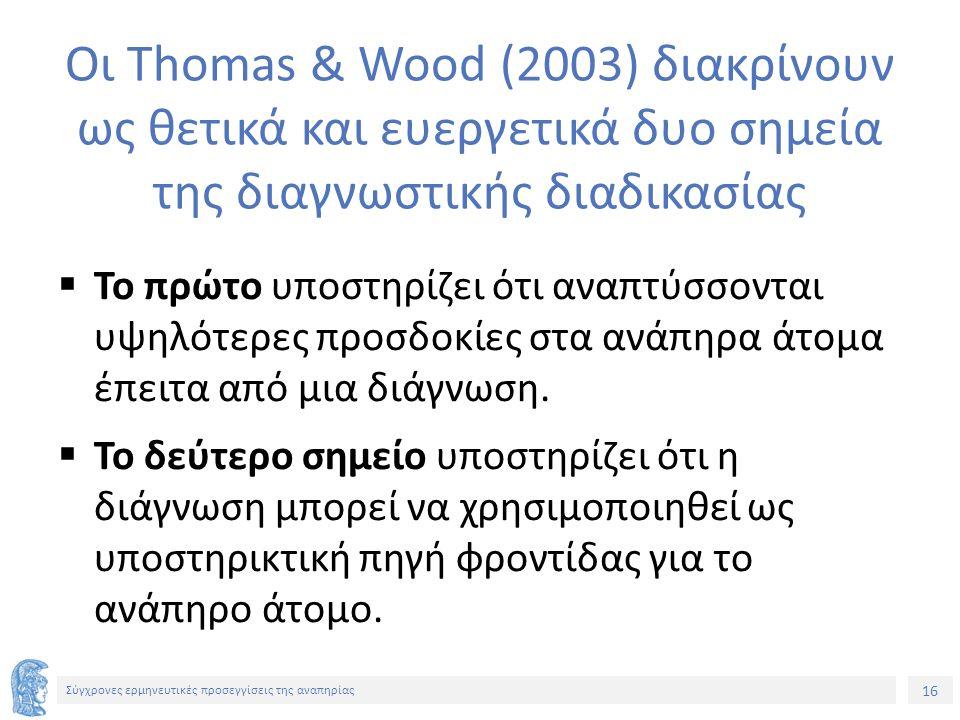 16 Σύγχρονες ερμηνευτικές προσεγγίσεις της αναπηρίας Οι Thomas & Wood (2003) διακρίνουν ως θετικά και ευεργετικά δυο σημεία της διαγνωστικής διαδικασίας  Το πρώτο υποστηρίζει ότι αναπτύσσονται υψηλότερες προσδοκίες στα ανάπηρα άτομα έπειτα από μια διάγνωση.