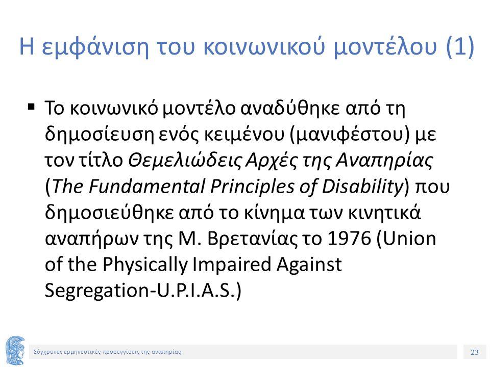 23 Σύγχρονες ερμηνευτικές προσεγγίσεις της αναπηρίας Η εμφάνιση του κοινωνικού μοντέλου (1)  Το κοινωνικό μοντέλο αναδύθηκε από τη δημοσίευση ενός κειμένου (μανιφέστου) με τον τίτλο Θεμελιώδεις Αρχές της Αναπηρίας (The Fundamental Principles of Disability) που δημοσιεύθηκε από το κίνημα των κινητικά αναπήρων της Μ.
